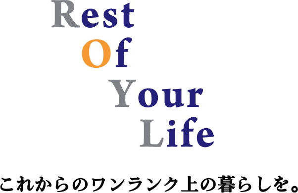 Rest Of Your Life これからのワンランク上の暮らしを。